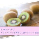 キウイフルーツを美味しく食べるレシピを紹介!【ビタミンCたっぷり♪】